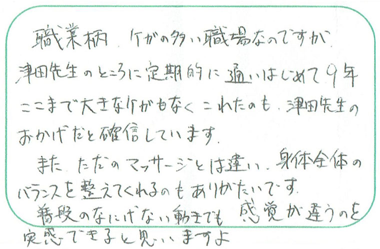 職業柄ケガの多い職場なのですが津田先生のところに定期的に通いはじめて9年、これまで大きなケガもなくこれたのも津田先生のおかげだと確信しています。また、ただのマッサージとは違い身体全体のバランスを整えてくれるのもありがたいです。普段の何気ない動きでも感覚が違うのを実感できると思いますよ。