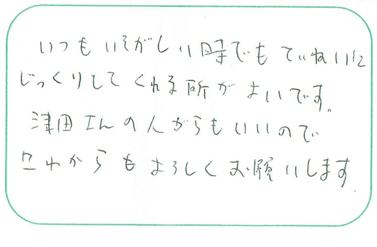 いつもいそがしい時でもていねいにじっくりしてくれる所がよいです。津田さんの人がらもいいので、これからもよろしくお願いします。